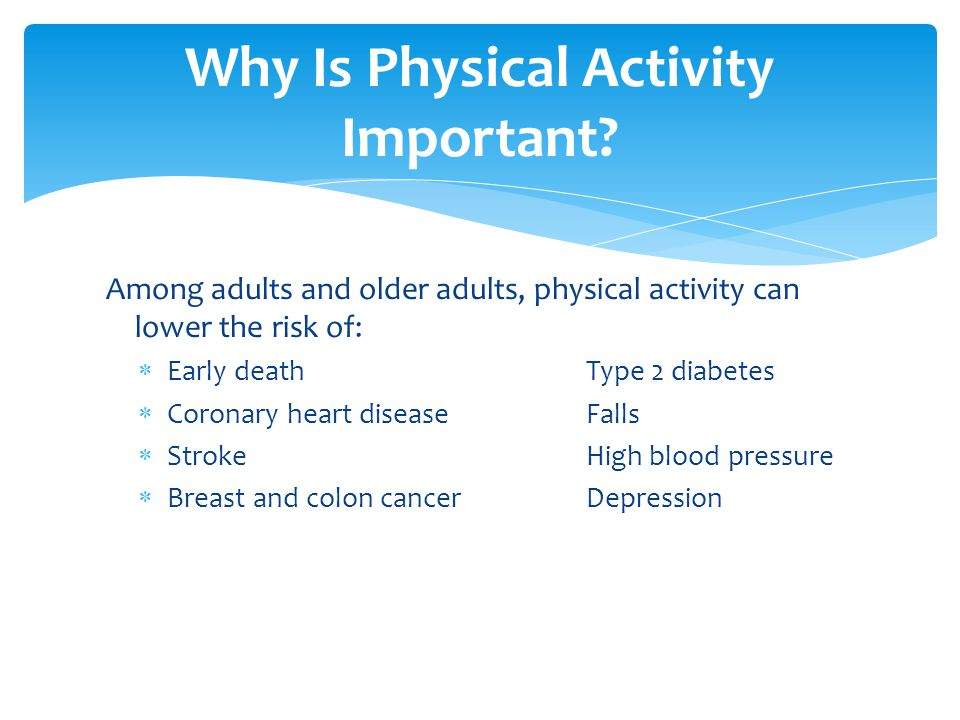 Among adults and older adults, physical activity can lower the risk of:  Early deathType 2 diabetes  Coronary heart diseaseFalls  StrokeHigh blood pressure  Breast and colon cancerDepression Why Is Physical Activity Important