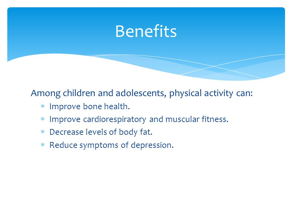 Among children and adolescents, physical activity can:  Improve bone health.