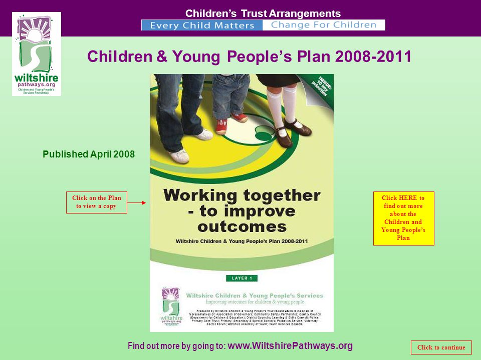 Children's Trust Arrangements Find out more by going to:   Children & Young People's Plan Published April 2008 Click on the Plan to view a copy Click HERE to find out more about the Children and Young People's Plan Click to continue