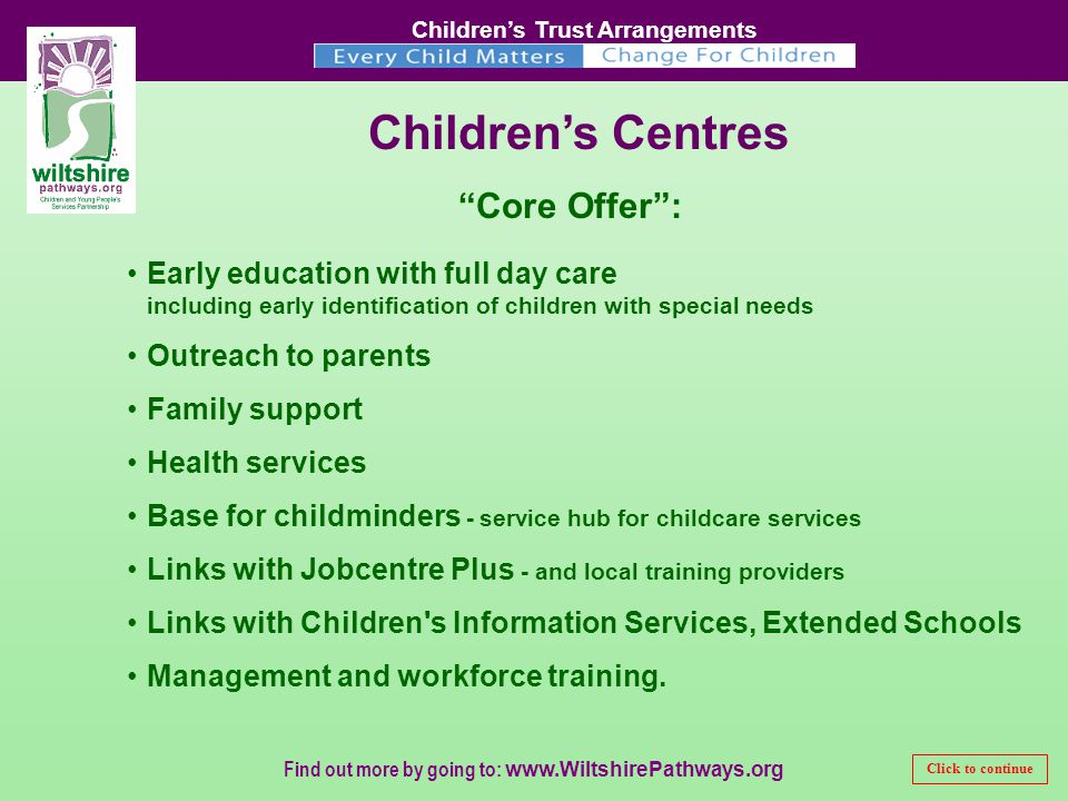Children's Trust Arrangements Find out more by going to:   Children's Centres Early education with full day care including early identification of children with special needs Outreach to parents Family support Health services Base for childminders - service hub for childcare services Links with Jobcentre Plus - and local training providers Links with Children s Information Services, Extended Schools Management and workforce training.