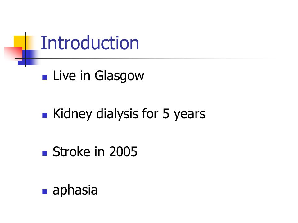 Introduction Live in Glasgow Kidney dialysis for 5 years Stroke in 2005 aphasia