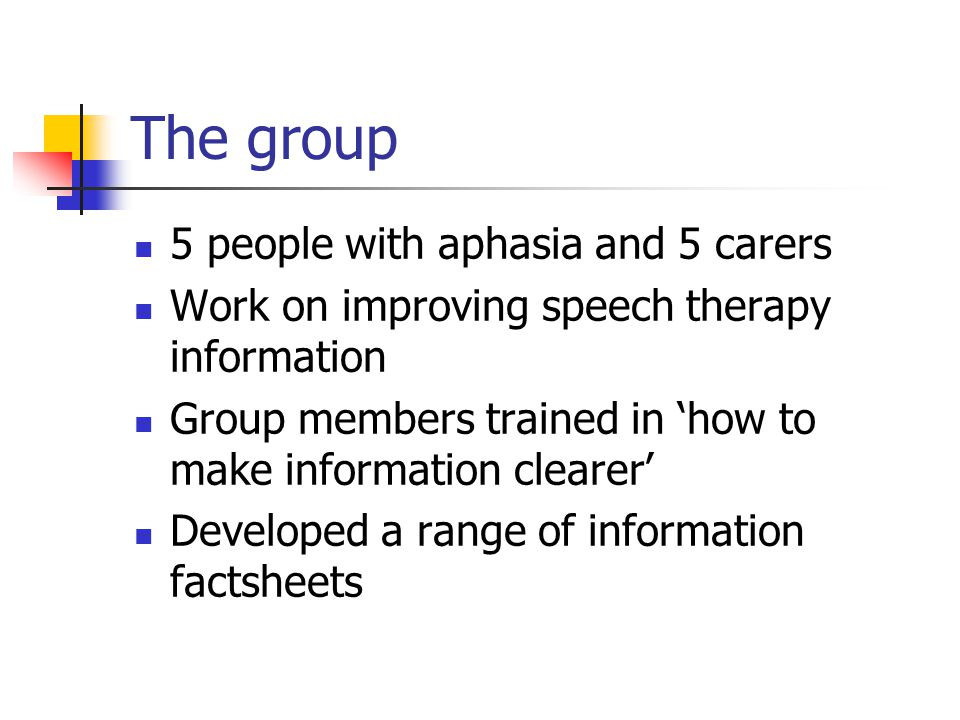 The group 5 people with aphasia and 5 carers Work on improving speech therapy information Group members trained in 'how to make information clearer' D