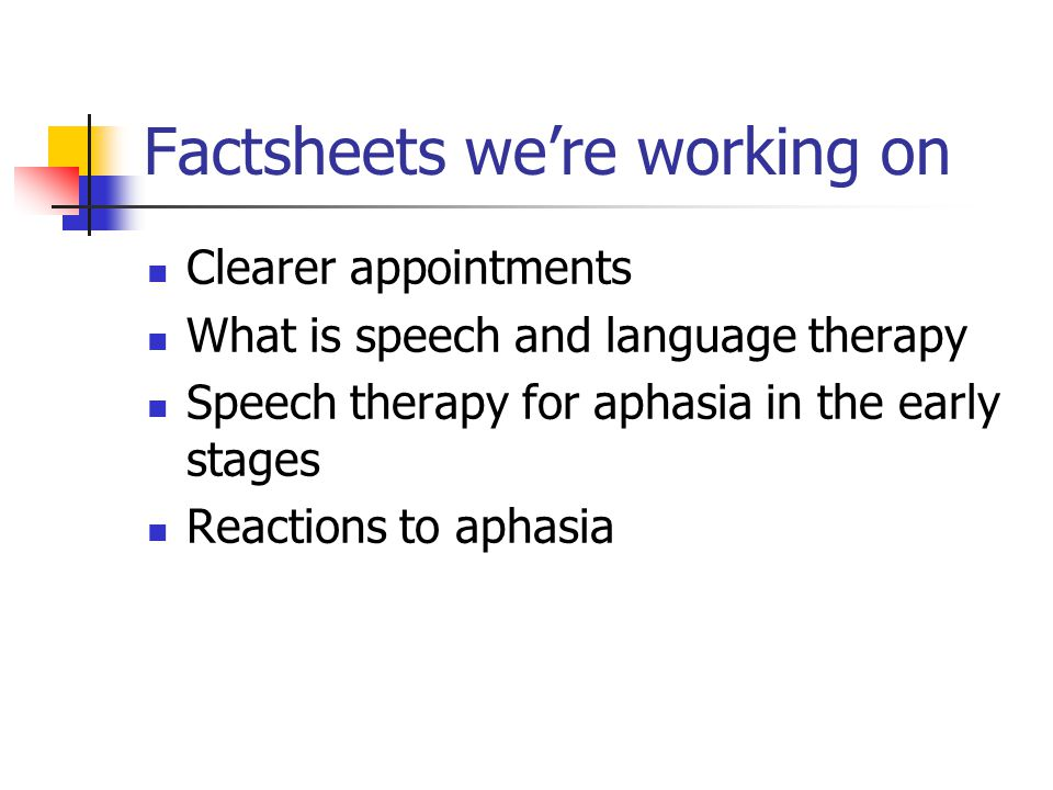 Factsheets we're working on Clearer appointments What is speech and language therapy Speech therapy for aphasia in the early stages Reactions to aphasia