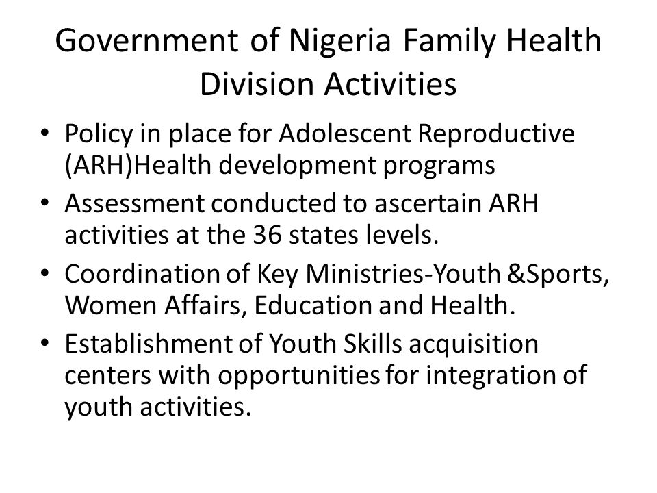 Government of Nigeria Family Health Division Activities Policy in place for Adolescent Reproductive (ARH)Health development programs Assessment conducted to ascertain ARH activities at the 36 states levels.