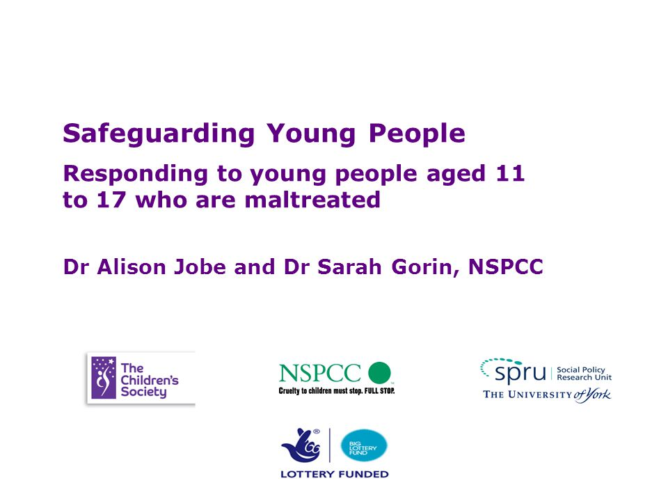 Safeguarding Young People Safeguarding Young People Responding to young people aged 11 to 17 who are maltreated Dr Alison Jobe and Dr Sarah Gorin, NSPCC