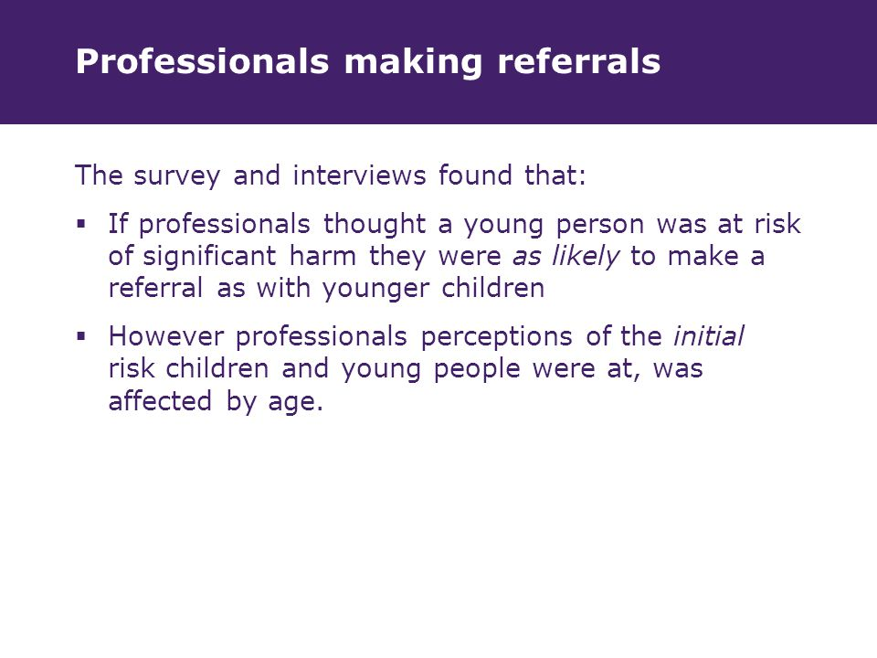Professionals making referrals The survey and interviews found that:  If professionals thought a young person was at risk of significant harm they were as likely to make a referral as with younger children  However professionals perceptions of the initial risk children and young people were at, was affected by age.