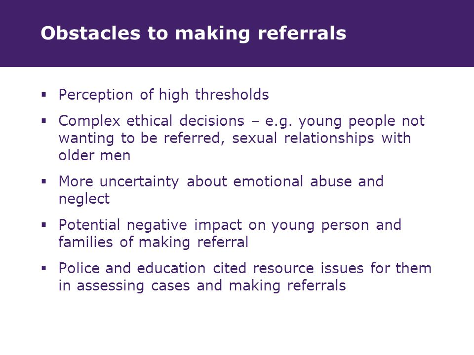 Obstacles to making referrals  Perception of high thresholds  Complex ethical decisions – e.g.