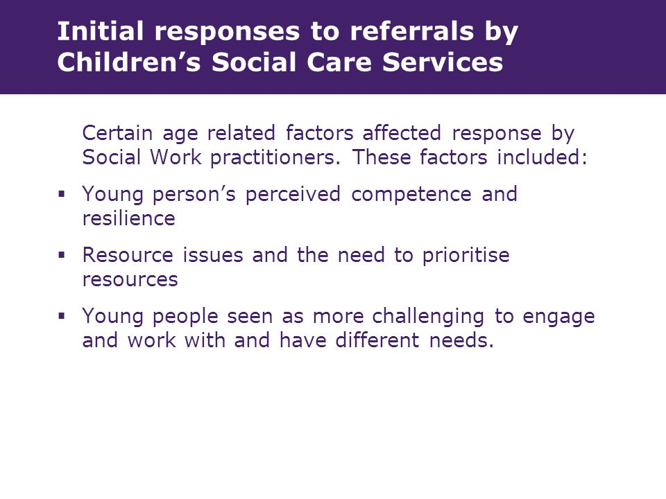 Initial responses to referrals by Children's Social Care Services Certain age related factors affected response by Social Work practitioners.