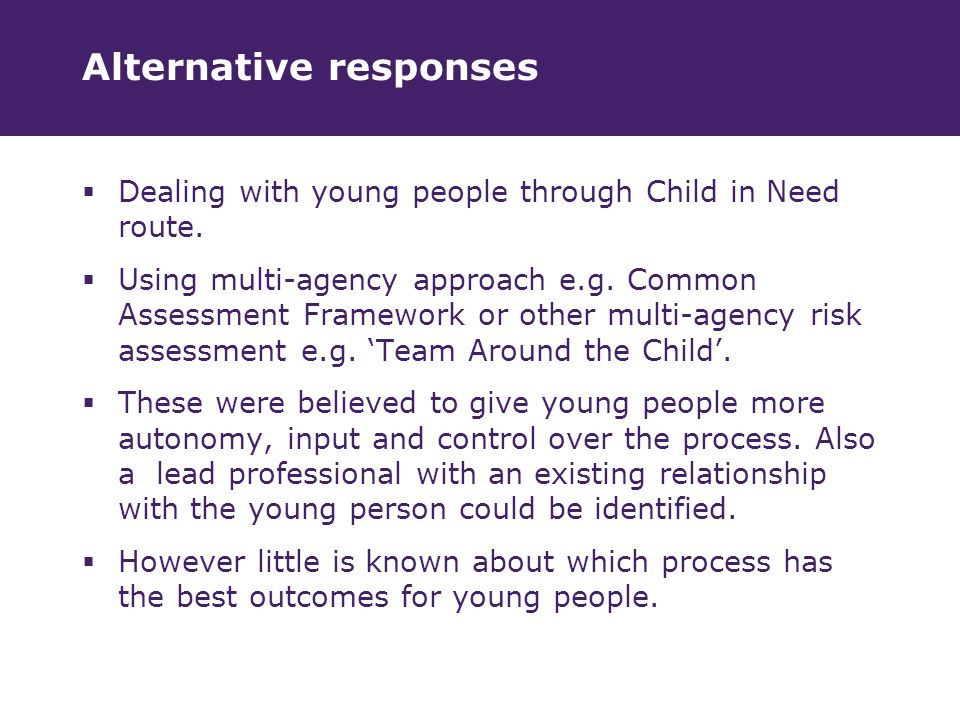 Alternative responses  Dealing with young people through Child in Need route.