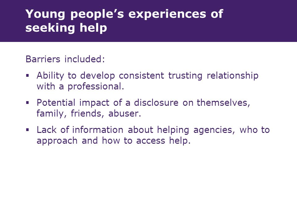 Young people's experiences of seeking help Barriers included:  Ability to develop consistent trusting relationship with a professional.