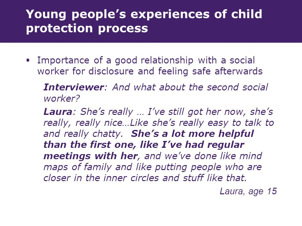 Young people's experiences of child protection process  Importance of a good relationship with a social worker for disclosure and feeling safe afterwards Interviewer: And what about the second social worker.
