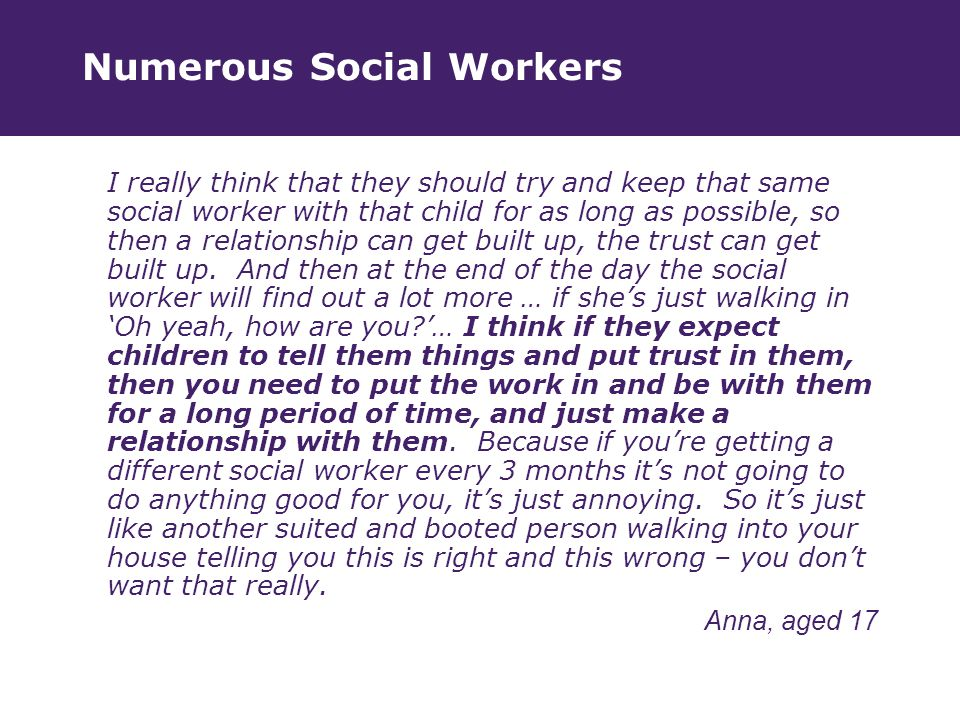 Numerous Social Workers I really think that they should try and keep that same social worker with that child for as long as possible, so then a relationship can get built up, the trust can get built up.