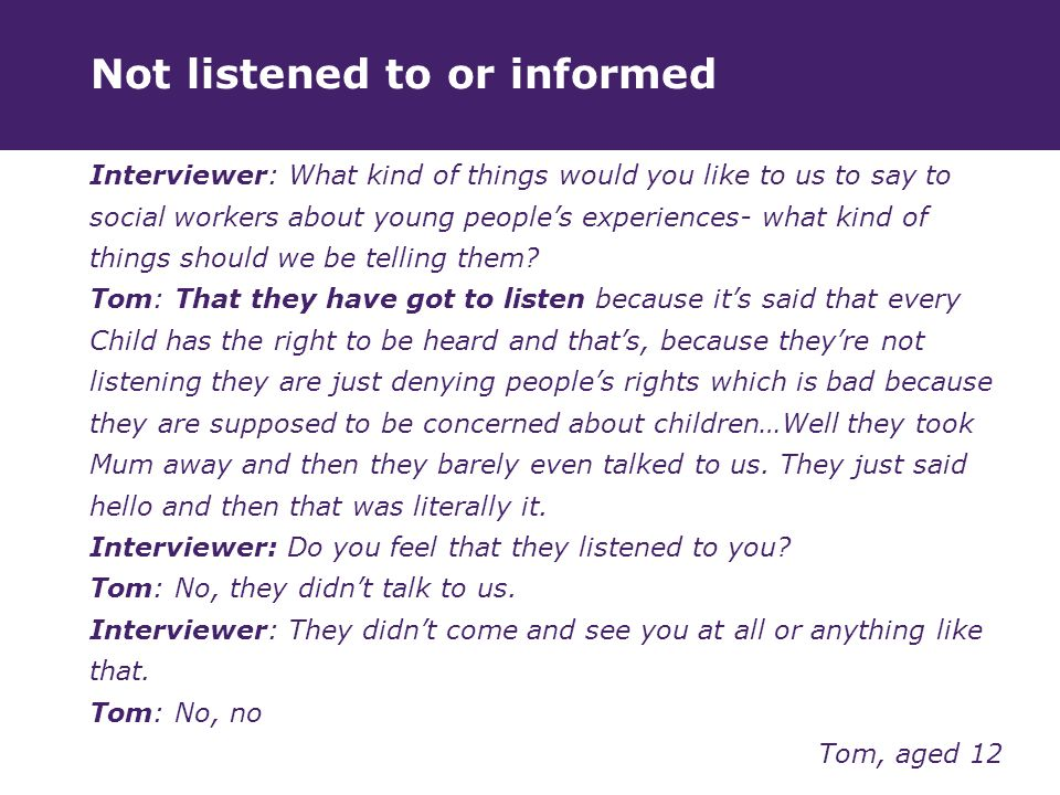 Not listened to or informed Interviewer: What kind of things would you like to us to say to social workers about young people's experiences- what kind of things should we be telling them.