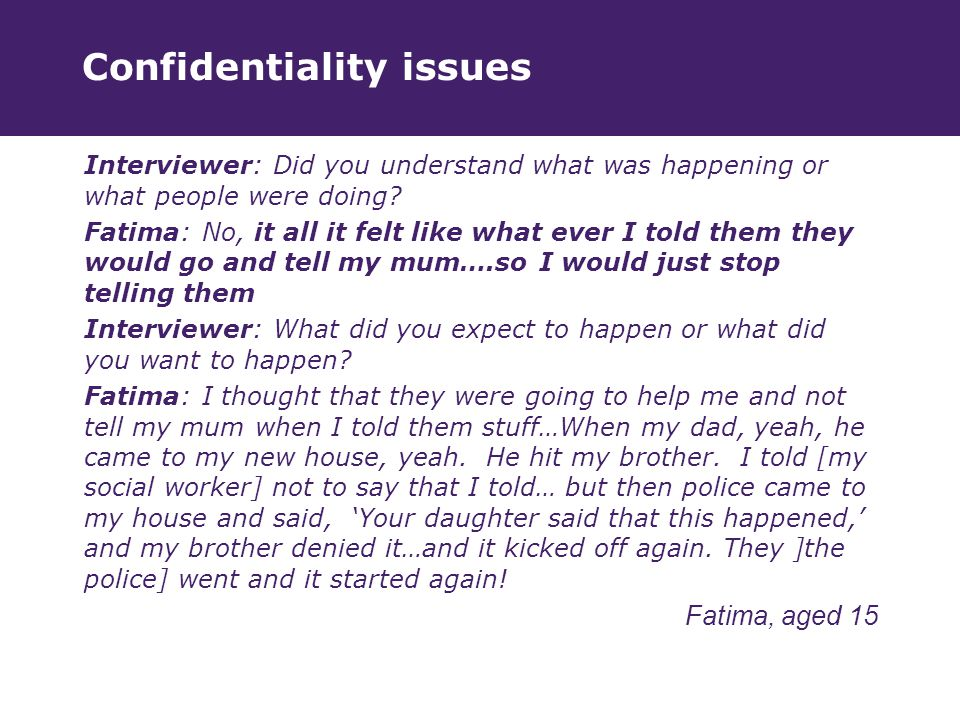 Confidentiality issues Interviewer: Did you understand what was happening or what people were doing.