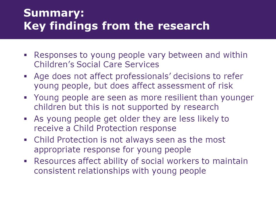 Summary: Key findings from the research  Responses to young people vary between and within Children's Social Care Services  Age does not affect professionals' decisions to refer young people, but does affect assessment of risk  Young people are seen as more resilient than younger children but this is not supported by research  As young people get older they are less likely to receive a Child Protection response  Child Protection is not always seen as the most appropriate response for young people  Resources affect ability of social workers to maintain consistent relationships with young people
