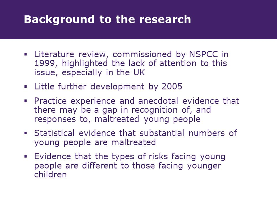 Background to the research  Literature review, commissioned by NSPCC in 1999, highlighted the lack of attention to this issue, especially in the UK  Little further development by 2005  Practice experience and anecdotal evidence that there may be a gap in recognition of, and responses to, maltreated young people  Statistical evidence that substantial numbers of young people are maltreated  Evidence that the types of risks facing young people are different to those facing younger children