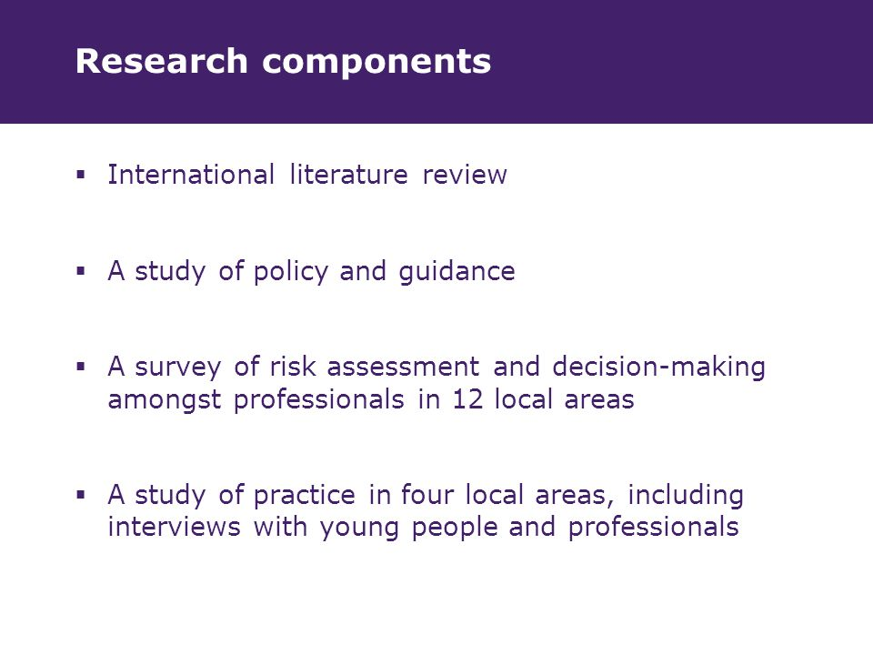 Research components  International literature review  A study of policy and guidance  A survey of risk assessment and decision-making amongst professionals in 12 local areas  A study of practice in four local areas, including interviews with young people and professionals