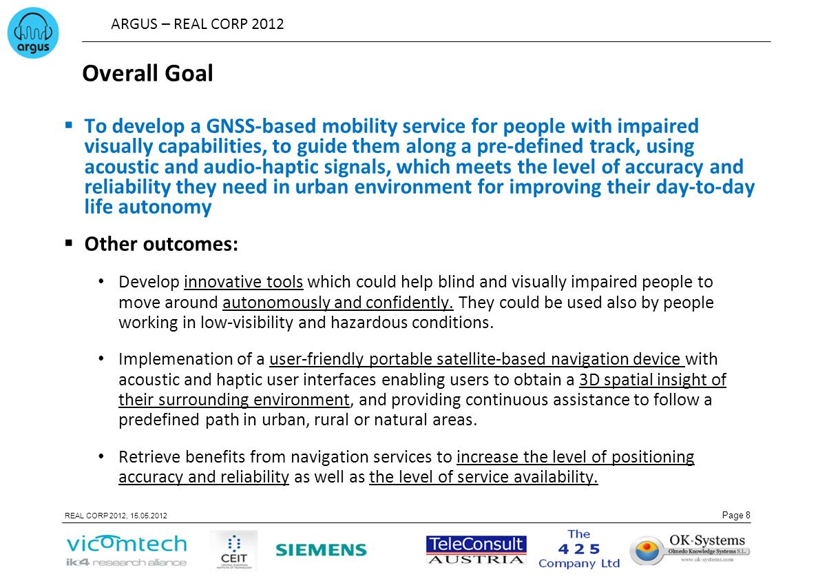 ARGUS – REAL CORP 2012 Page 8 REAL CORP 2012, 15.05.2012 Overall Goal  To develop a GNSS-based mobility service for people with impaired visually capabilities, to guide them along a pre-defined track, using acoustic and audio-haptic signals, which meets the level of accuracy and reliability they need in urban environment for improving their day-to-day life autonomy  Other outcomes: Develop innovative tools which could help blind and visually impaired people to move around autonomously and confidently.