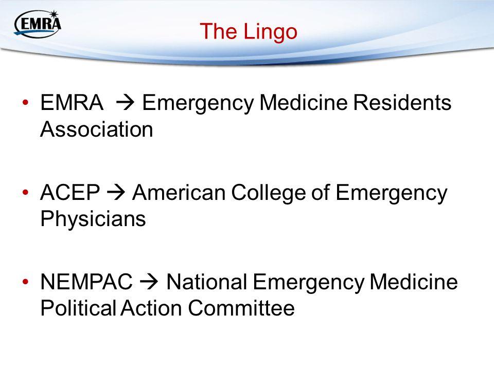 The Lingo EMRA  Emergency Medicine Residents Association ACEP  American College of Emergency Physicians NEMPAC  National Emergency Medicine Politic