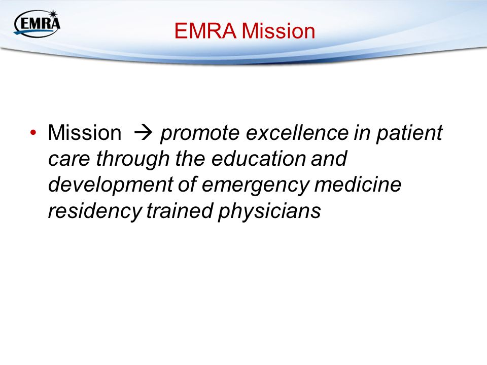 EMRA Mission Mission  promote excellence in patient care through the education and development of emergency medicine residency trained physicians