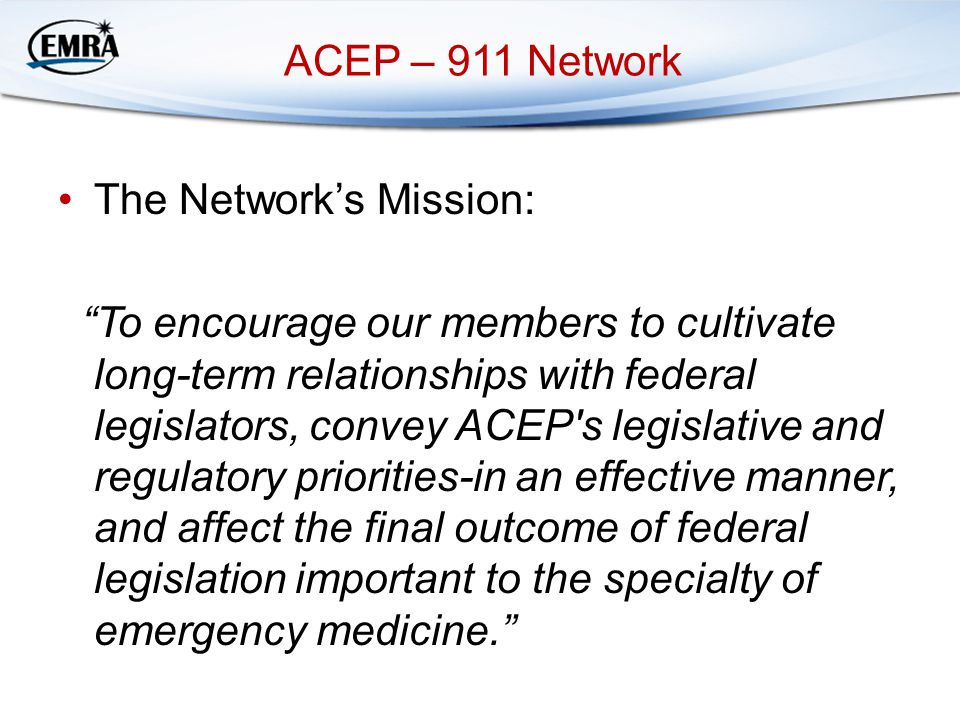 ACEP – 911 Network The Network's Mission: To encourage our members to cultivate long-term relationships with federal legislators, convey ACEP s legislative and regulatory priorities-in an effective manner, and affect the final outcome of federal legislation important to the specialty of emergency medicine.