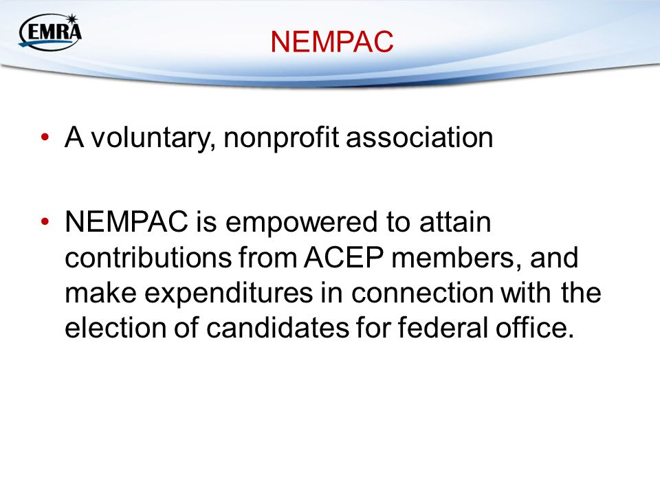 NEMPAC A voluntary, nonprofit association NEMPAC is empowered to attain contributions from ACEP members, and make expenditures in connection with the
