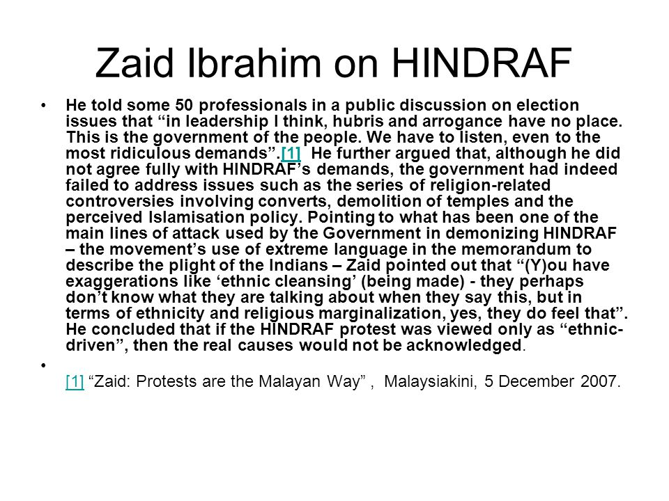 "Zaid Ibrahim on HINDRAF He told some 50 professionals in a public discussion on election issues that ""in leadership I think, hubris and arrogance have"