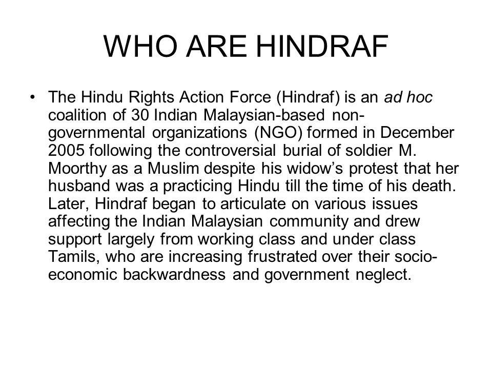 WHO ARE HINDRAF The Hindu Rights Action Force (Hindraf) is an ad hoc coalition of 30 Indian Malaysian-based non- governmental organizations (NGO) form