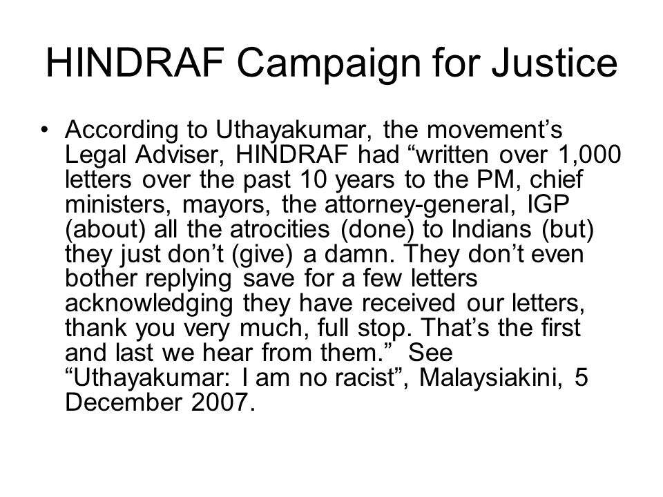"HINDRAF Campaign for Justice According to Uthayakumar, the movement's Legal Adviser, HINDRAF had ""written over 1,000 letters over the past 10 years to"