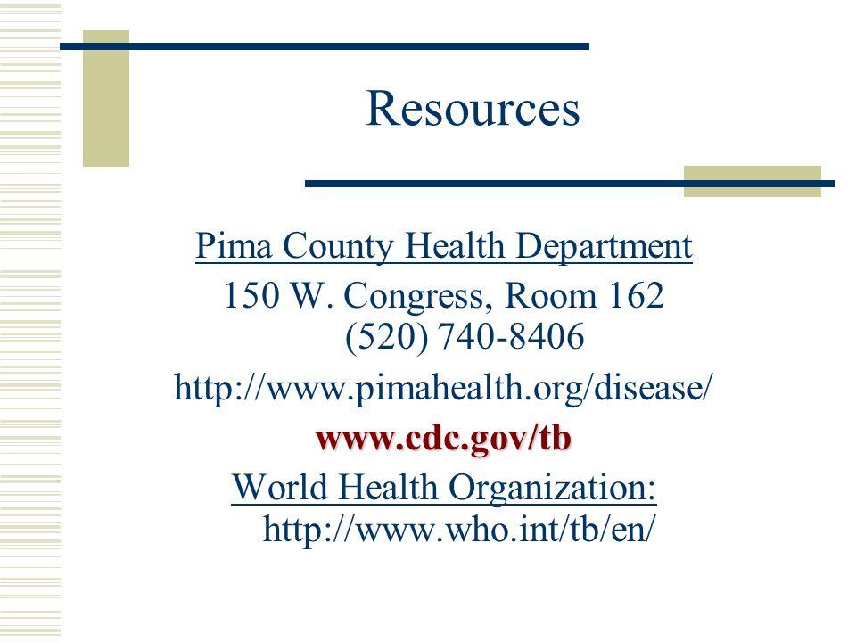 Resources Pima County Health Department 150 W. Congress, Room 162 (520) 740-8406 http://www.pimahealth.org/disease/www.cdc.gov/tb World Health Organiz