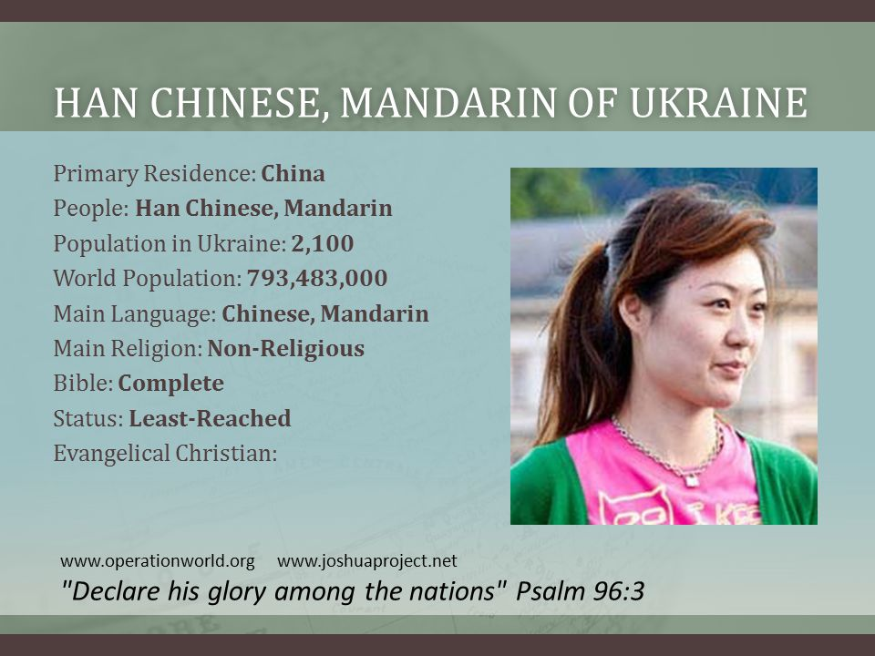 HAN CHINESE, MANDARIN OF UKRAINEHAN CHINESE, MANDARIN OF UKRAINE Primary Residence: China People: Han Chinese, Mandarin Population in Ukraine: 2,100 World Population: 793,483,000 Main Language: Chinese, Mandarin Main Religion: Non-Religious Bible: Complete Status: Least-Reached Evangelical Christian: www.operationworld.org www.joshuaproject.net Declare his glory among the nations Psalm 96:3
