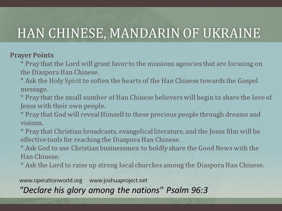 HAN CHINESE, MANDARIN OF UKRAINEHAN CHINESE, MANDARIN OF UKRAINE Prayer Points * Pray that the Lord will grant favor to the missions agencies that are focusing on the Diaspora Han Chinese.