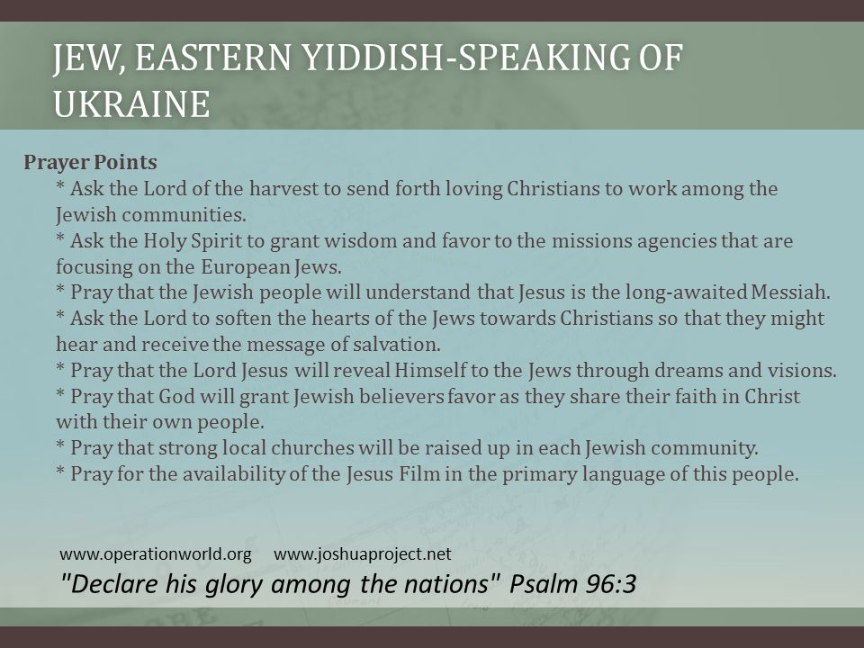 JEW, EASTERN YIDDISH-SPEAKING OF UKRAINE Prayer Points * Ask the Lord of the harvest to send forth loving Christians to work among the Jewish communities.