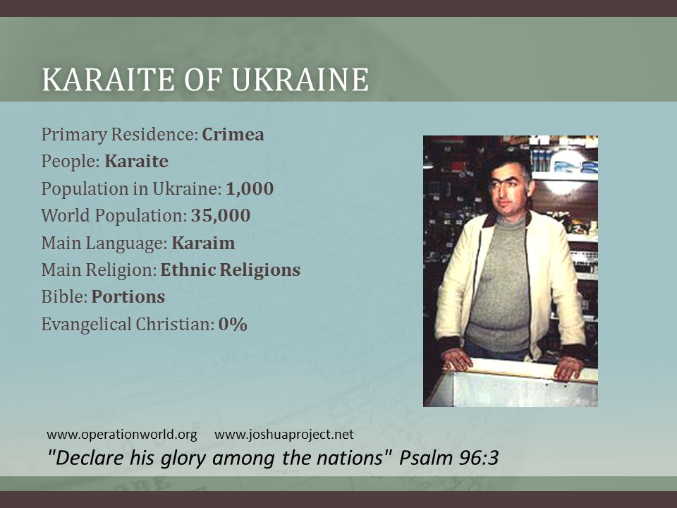KARAITE OF UKRAINEKARAITE OF UKRAINE Primary Residence: Crimea People: Karaite Population in Ukraine: 1,000 World Population: 35,000 Main Language: Karaim Main Religion: Ethnic Religions Bible: Portions Evangelical Christian: 0% www.operationworld.org www.joshuaproject.net Declare his glory among the nations Psalm 96:3