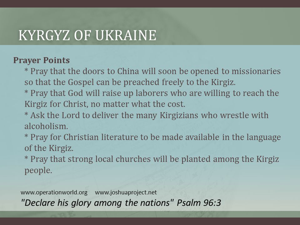 KYRGYZ OF UKRAINEKYRGYZ OF UKRAINE Prayer Points * Pray that the doors to China will soon be opened to missionaries so that the Gospel can be preached freely to the Kirgiz.