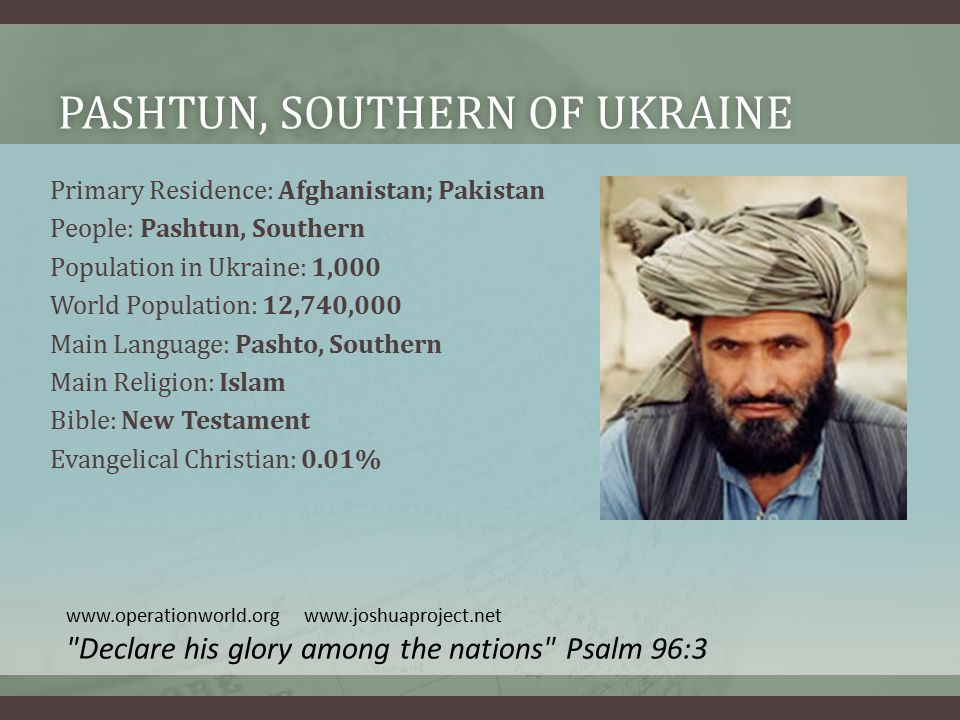 PASHTUN, SOUTHERN OF UKRAINEPASHTUN, SOUTHERN OF UKRAINE Primary Residence: Afghanistan; Pakistan People: Pashtun, Southern Population in Ukraine: 1,000 World Population: 12,740,000 Main Language: Pashto, Southern Main Religion: Islam Bible: New Testament Evangelical Christian: 0.01% www.operationworld.org www.joshuaproject.net Declare his glory among the nations Psalm 96:3