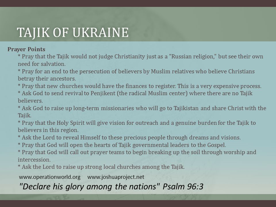 TAJIK OF UKRAINETAJIK OF UKRAINE Prayer Points * Pray that the Tajik would not judge Christianity just as a Russian religion, but see their own need for salvation.