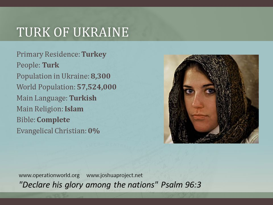 TURK OF UKRAINETURK OF UKRAINE Primary Residence: Turkey People: Turk Population in Ukraine: 8,300 World Population: 57,524,000 Main Language: Turkish Main Religion: Islam Bible: Complete Evangelical Christian: 0% www.operationworld.org www.joshuaproject.net Declare his glory among the nations Psalm 96:3