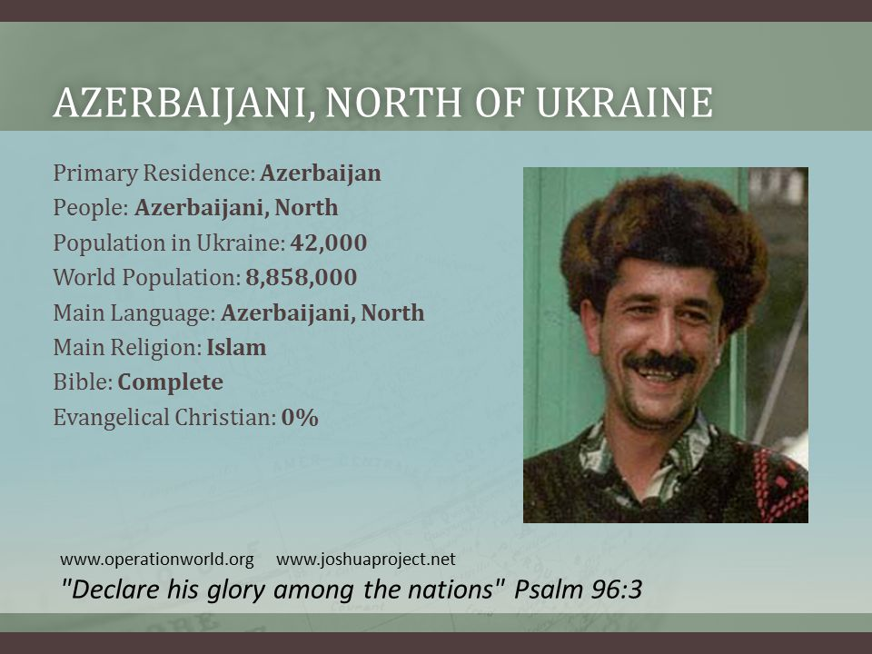 AZERBAIJANI, NORTH OF UKRAINEAZERBAIJANI, NORTH OF UKRAINE Primary Residence: Azerbaijan People: Azerbaijani, North Population in Ukraine: 42,000 World Population: 8,858,000 Main Language: Azerbaijani, North Main Religion: Islam Bible: Complete Evangelical Christian: 0% www.operationworld.org www.joshuaproject.net Declare his glory among the nations Psalm 96:3
