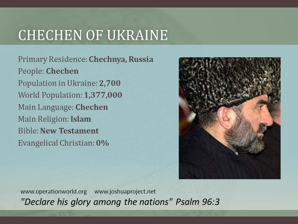 CHECHEN OF UKRAINECHECHEN OF UKRAINE Primary Residence: Chechnya, Russia People: Chechen Population in Ukraine: 2,700 World Population: 1,377,000 Main Language: Chechen Main Religion: Islam Bible: New Testament Evangelical Christian: 0% www.operationworld.org www.joshuaproject.net Declare his glory among the nations Psalm 96:3