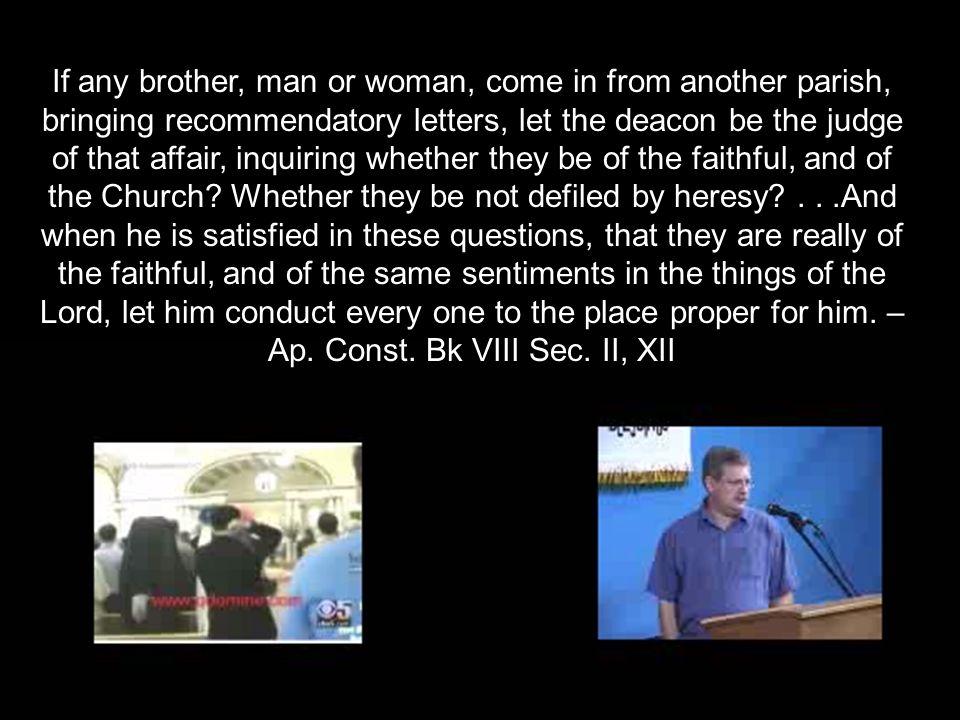 If any brother, man or woman, come in from another parish, bringing recommendatory letters, let the deacon be the judge of that affair, inquiring whether they be of the faithful, and of the Church.