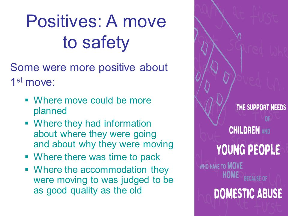 Positives: A move to safety Some were more positive about 1 st move:  Where move could be more planned  Where they had information about where they were going and about why they were moving  Where there was time to pack  Where the accommodation they were moving to was judged to be as good quality as the old