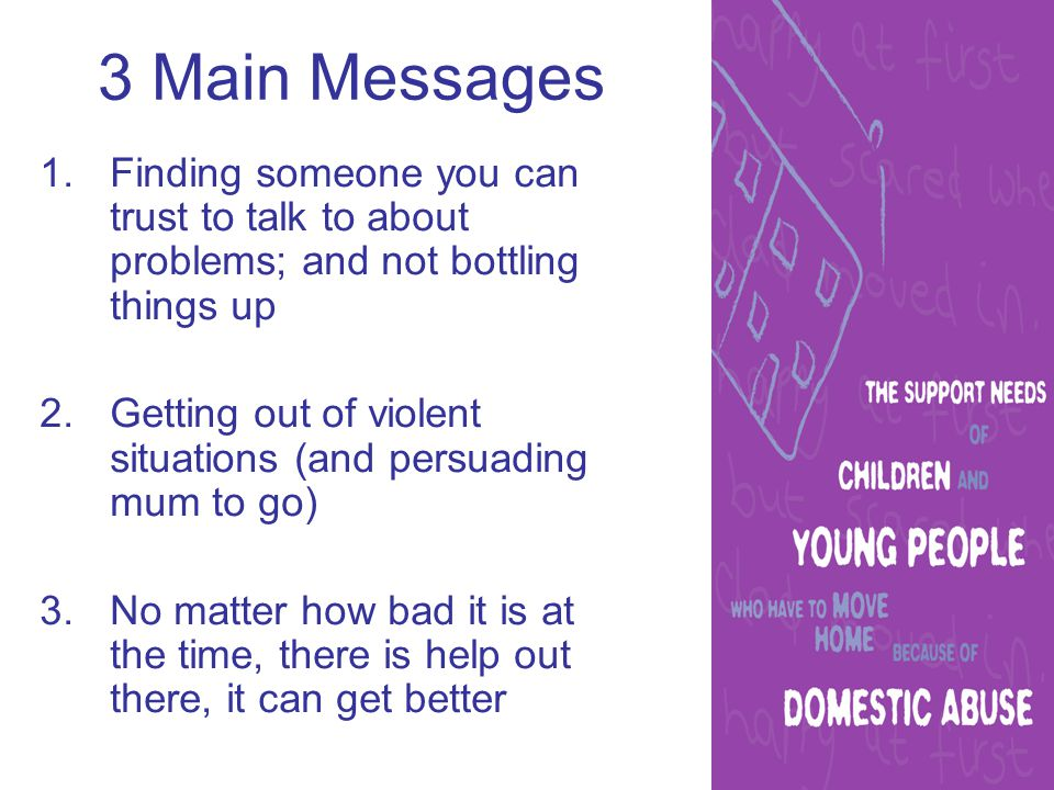3 Main Messages 1.Finding someone you can trust to talk to about problems; and not bottling things up 2.Getting out of violent situations (and persuading mum to go) 3.No matter how bad it is at the time, there is help out there, it can get better