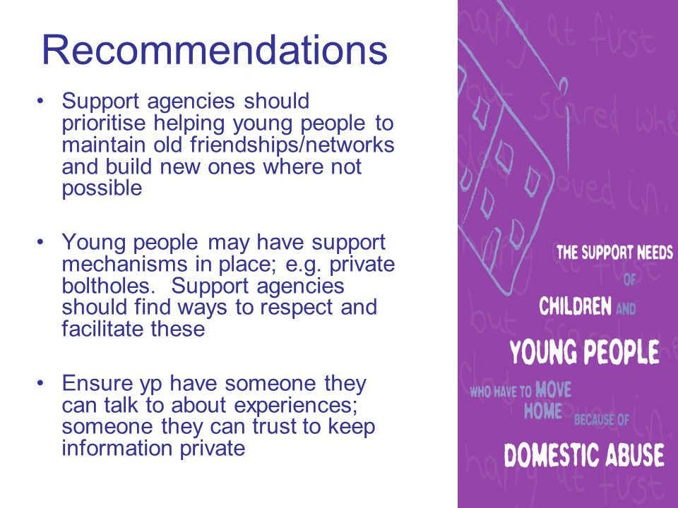 Recommendations Support agencies should prioritise helping young people to maintain old friendships/networks and build new ones where not possible Young people may have support mechanisms in place; e.g.