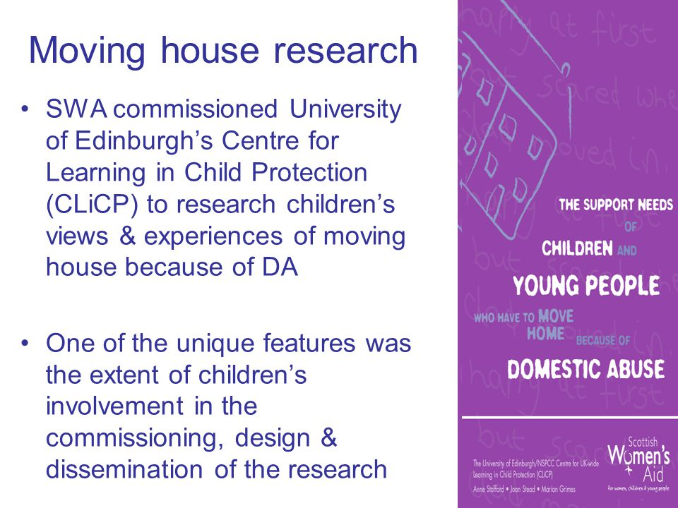 Moving house research SWA commissioned University of Edinburgh's Centre for Learning in Child Protection (CLiCP) to research children's views & experiences of moving house because of DA One of the unique features was the extent of children's involvement in the commissioning, design & dissemination of the research