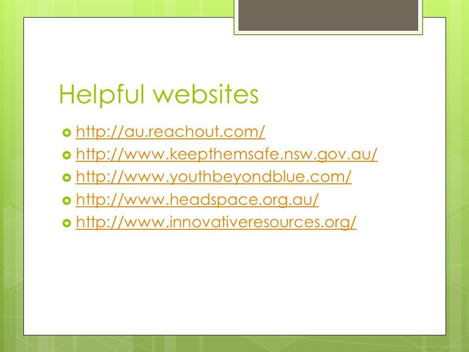 Helpful websites  http://au.reachout.com/ http://au.reachout.com/  http://www.keepthemsafe.nsw.gov.au/ http://www.keepthemsafe.nsw.gov.au/  http://