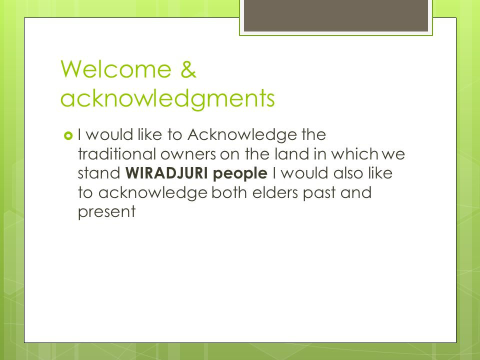 Welcome & acknowledgments  I would like to Acknowledge the traditional owners on the land in which we stand WIRADJURI people I would also like to acknowledge both elders past and present