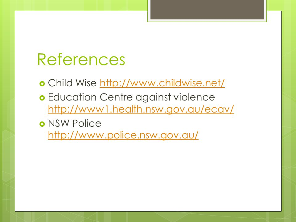 References  Child Wise http://www.childwise.net/http://www.childwise.net/  Education Centre against violence http://www1.health.nsw.gov.au/ecav/ http://www1.health.nsw.gov.au/ecav/  NSW Police http://www.police.nsw.gov.au/ http://www.police.nsw.gov.au/