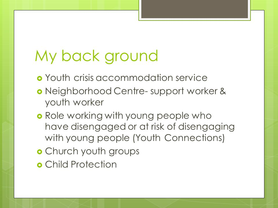 My back ground YYouth crisis accommodation service NNeighborhood Centre- support worker & youth worker RRole working with young people who have disengaged or at risk of disengaging with young people (Youth Connections) CChurch youth groups CChild Protection