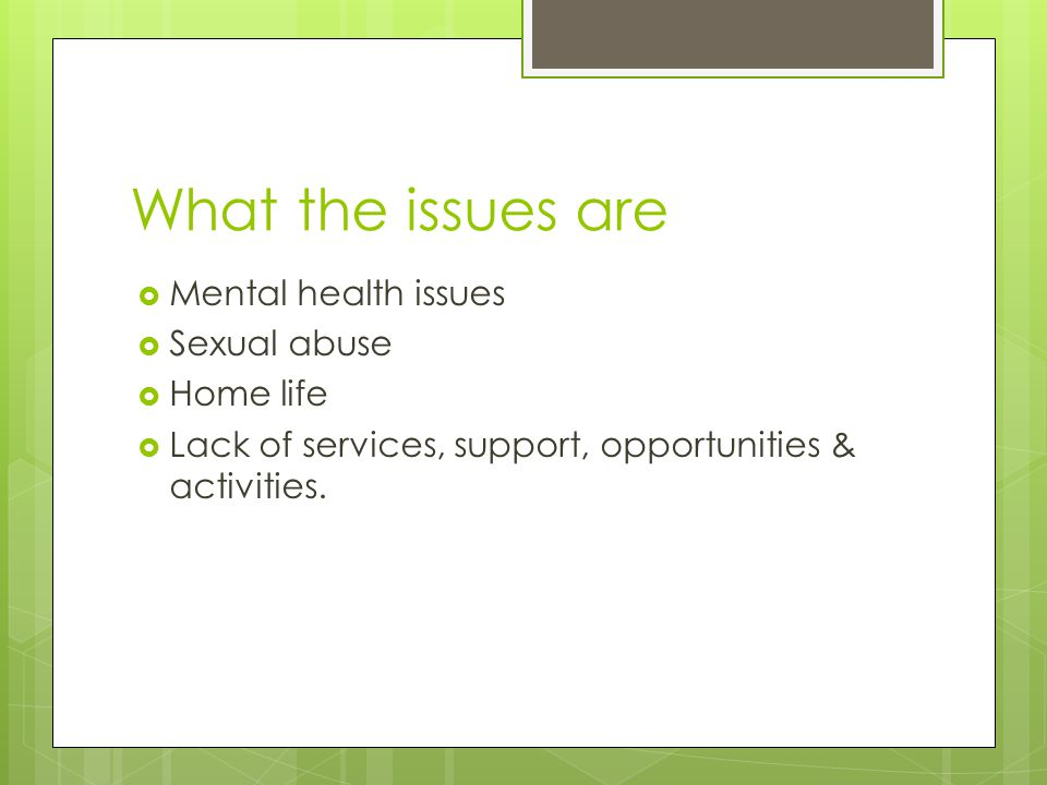 What the issues are MMental health issues SSexual abuse HHome life LLack of services, support, opportunities & activities.